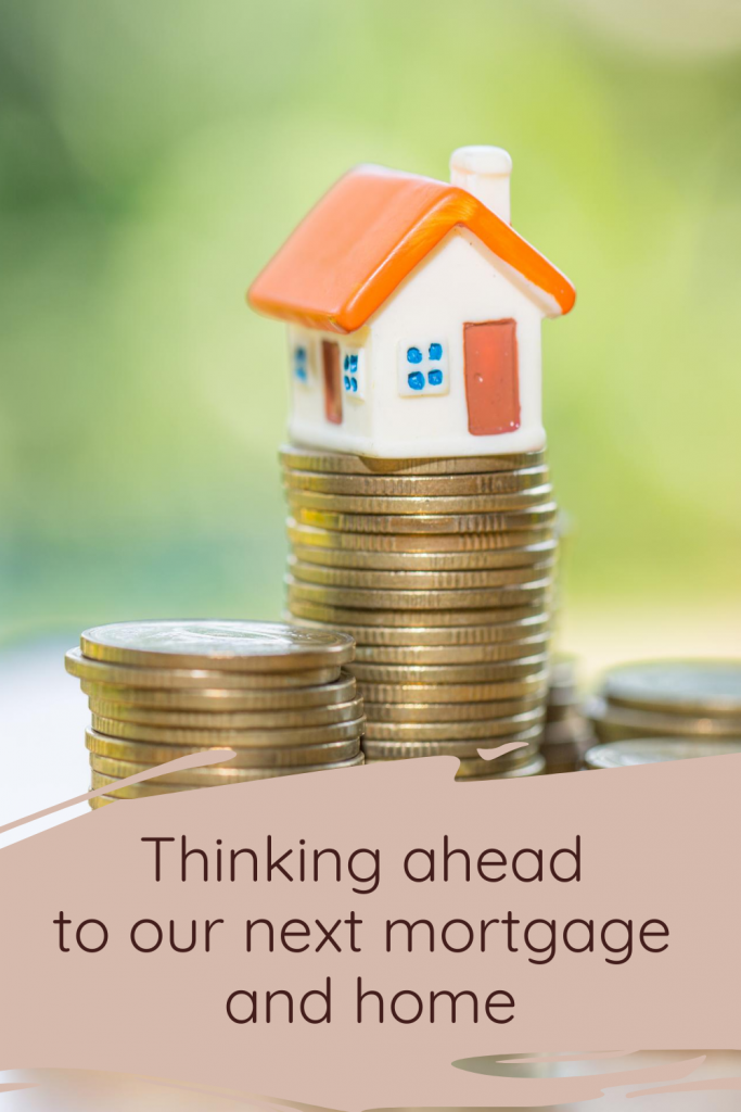 Thinking ahead to our next mortgage and home